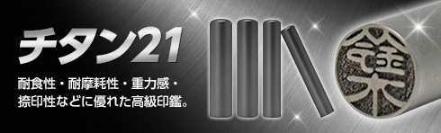 チタン21 耐食性・耐摩耗性・重力感・捺印性などに優れた高級印鑑。
