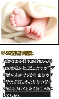 誕生のお祝いに:大切なお子様やお孫さんの誕生のお祝いに、産まれ年の干支印はいかがですか?自分の守り干支が施された印はお子様が成長されても永く愛されることでしょう。