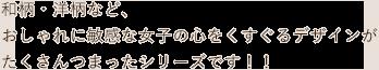 和紙・洋柄など、おしゃれに敏感な女子の心をくすぐるデザインがたくさんつまったシリーズです!